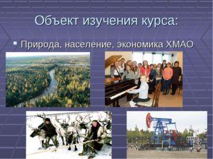 Объект изучения курса: Природа, население, экономика ХМАО
