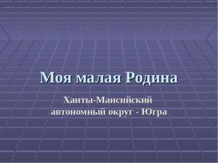 Моя малая Родина Ханты-Мансийский автономный округ - Югра