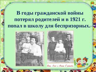 В годы гражданской войны потерял родителей и в 1921 г. попал в школу для бесп