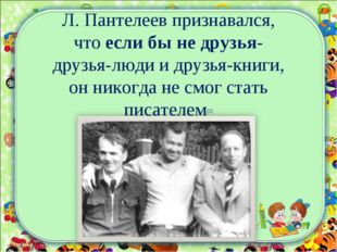 Л. Пантелеев признавался, что если бы не друзья- друзья-люди и друзья-книги,