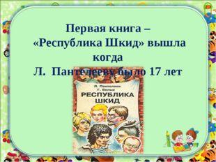 Первая книга – «Республика Шкид» вышла когда Л. Пантелееву было 17 лет