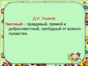 Д.Н. Ушаков Честный - правдивый, прямой и добросовестный, свободный от всяког
