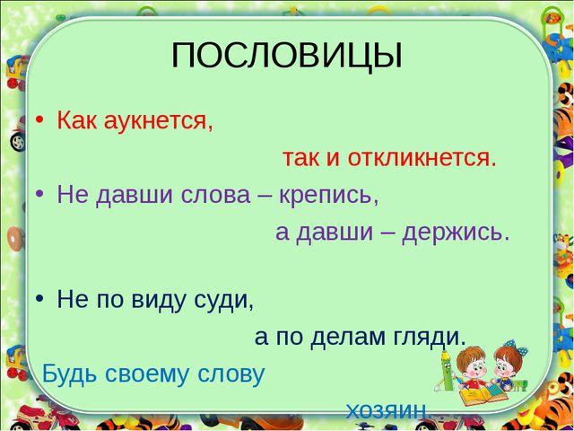 ПОСЛОВИЦЫ Как аукнется, так и откликнется. Не давши слова – крепись, а давши...