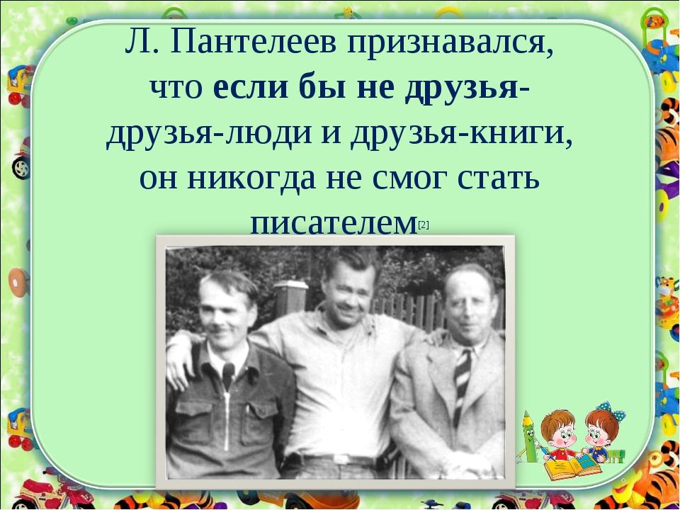 Л. Пантелеев признавался, что если бы не друзья- друзья-люди и друзья-книги,...