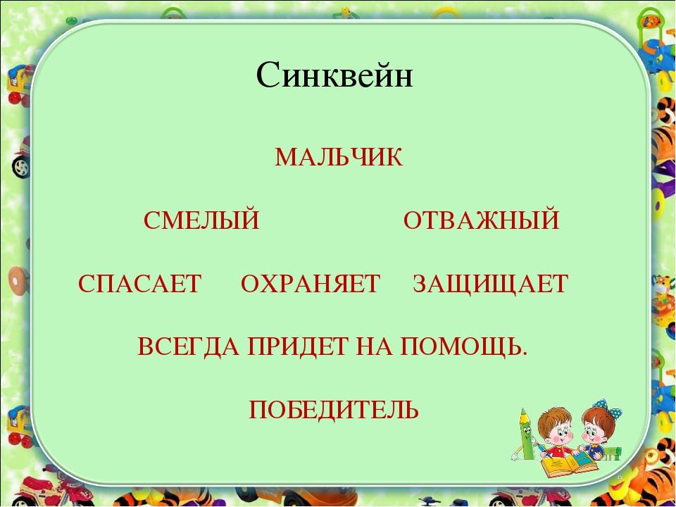 Синквейн МАЛЬЧИК СМЕЛЫЙ ОТВАЖНЫЙ СПАСАЕТ ОХРАНЯЕТ ЗАЩИЩАЕТ ВСЕГДА ПРИДЕТ НА...