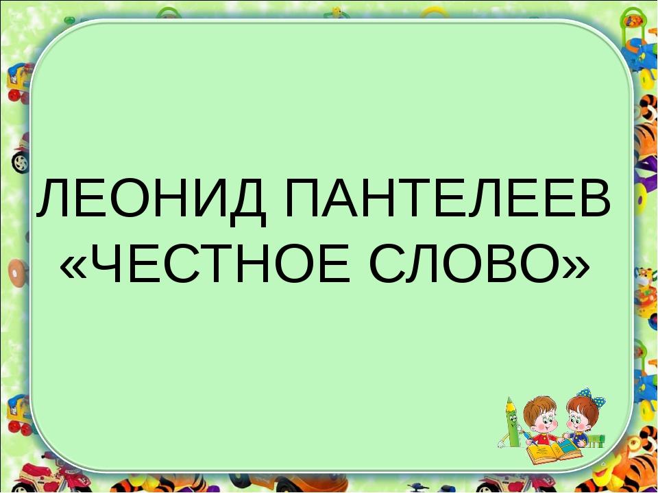 ЛЕОНИД ПАНТЕЛЕЕВ «ЧЕСТНОЕ СЛОВО»