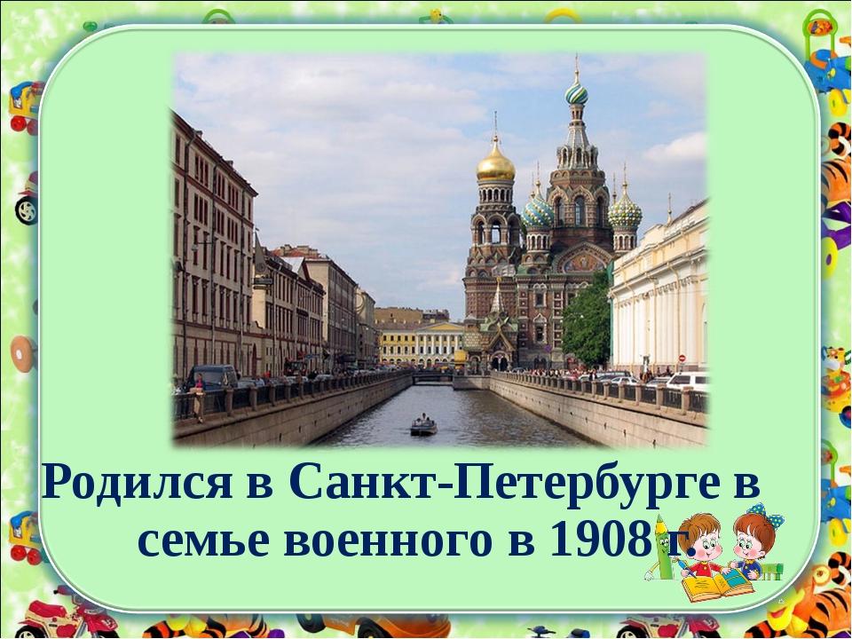 Родился в Санкт-Петербурге в семье военного в 1908 г.