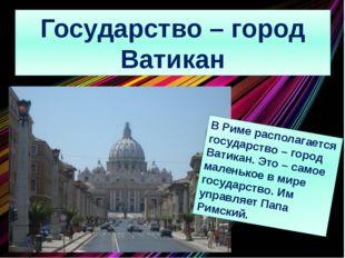 Государство – город Ватикан В Риме располагается государство – город Ватикан.