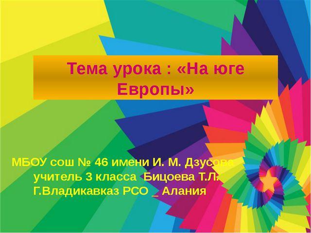 Тема урока : «На юге Европы» МБОУ сош № 46 имени И. М. Дзусова учитель 3 кла...