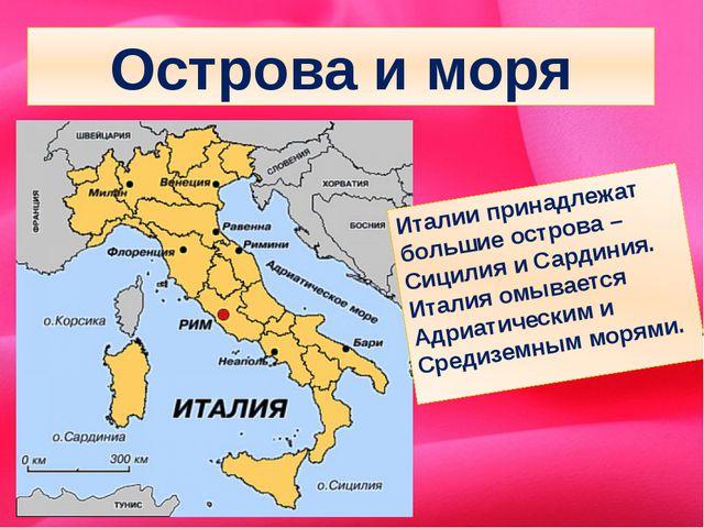 Острова и моря Италии принадлежат большие острова – Сицилия и Сардиния. Итали...