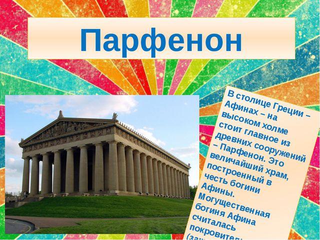 Парфенон В столице Греции – Афинах – на высоком холме стоит главное из древни...