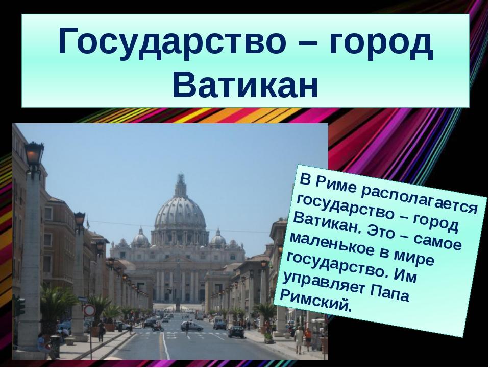 Государство – город Ватикан В Риме располагается государство – город Ватикан....