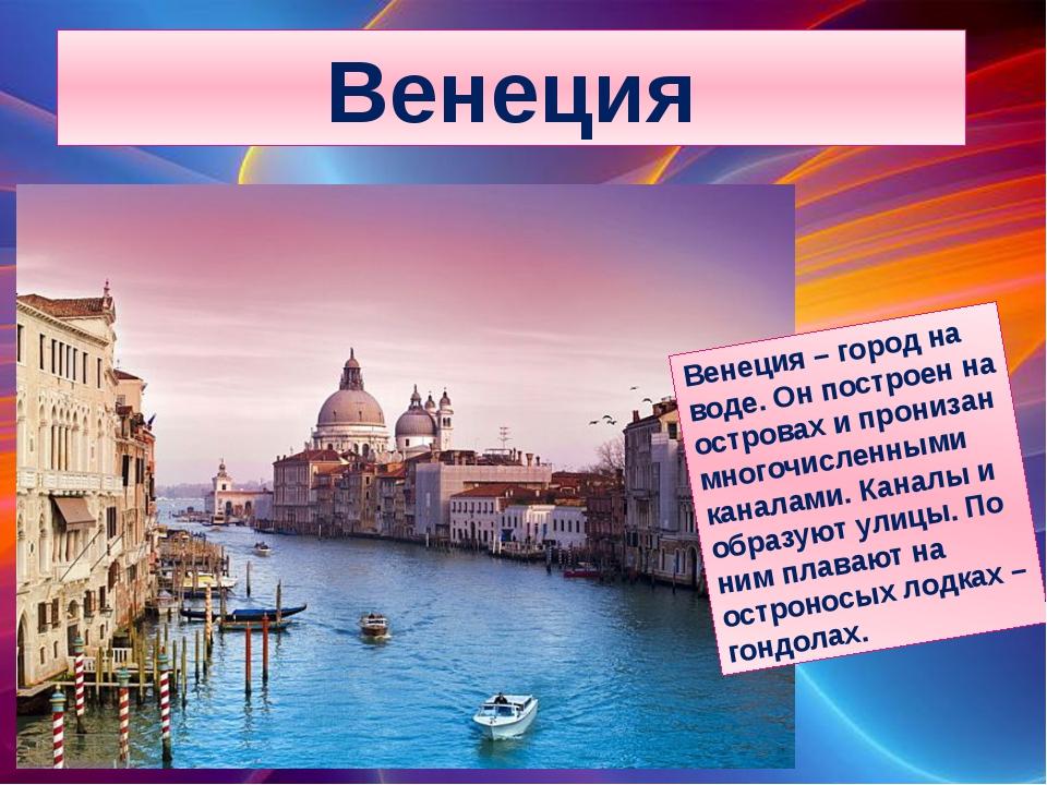 Венеция Венеция – город на воде. Он построен на островах и пронизан многочисл...