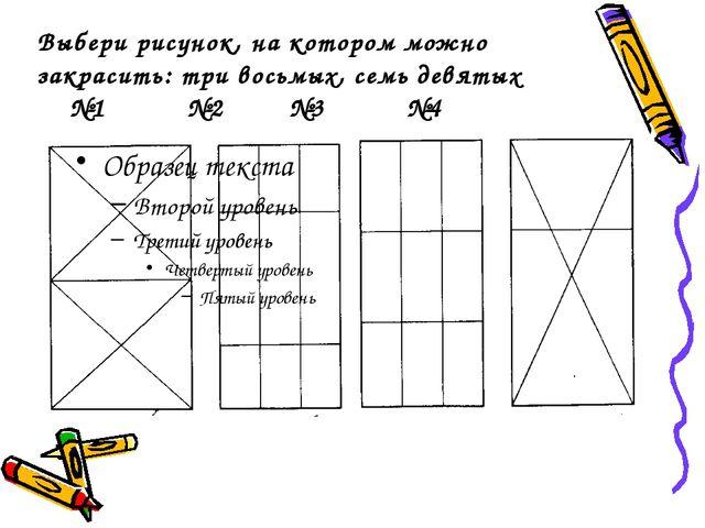Выбери рисунок, на котором можно закрасить: три восьмых, семь девятых №1 №2 №...