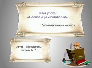 Тема урока: «Пословицы и поговорки» Пословица недаром молвится Автор – состав