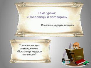 Тема урока: «Пословицы и поговорки» Пословица недаром молвится Согласны ли вы