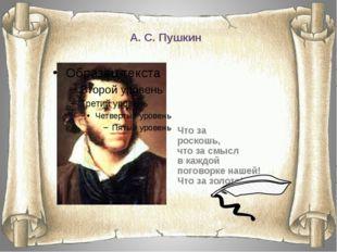 А. С. Пушкин Что за роскошь, что за смысл в каждой поговорке нашей! Что за зо