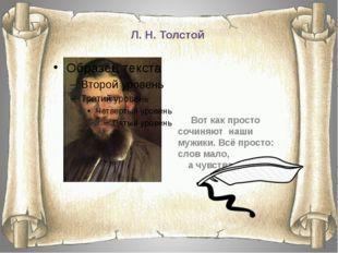Л. Н. Толстой Вот как просто сочиняют наши мужики. Всё просто: слов мало, а