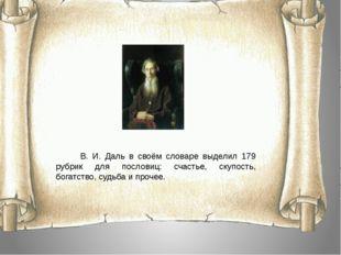 В. И. Даль в своём словаре выделил 179 рубрик для пословиц: счастье, скупост