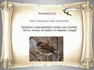 Физминутка Коми старинная игра «Воробей» Прилетел к нам воробей и запел, как