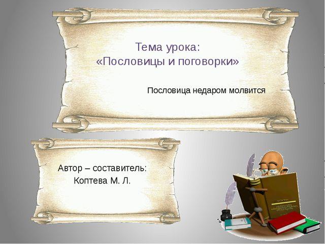 Тема урока: «Пословицы и поговорки» Пословица недаром молвится Автор – состав...