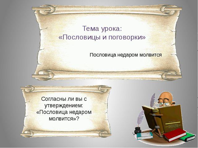 Тема урока: «Пословицы и поговорки» Пословица недаром молвится Согласны ли вы...