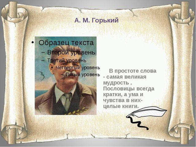 А. М. Горький В простоте слова - самая великая мудрость . Пословицы всегда кр...