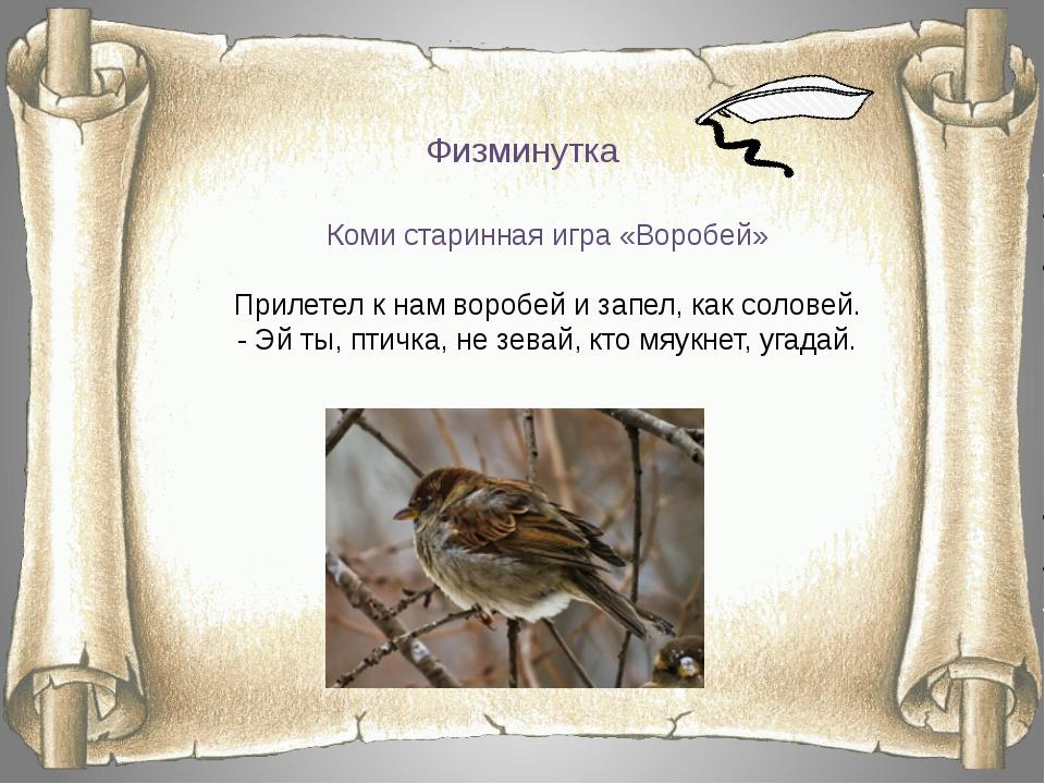 Физминутка Коми старинная игра «Воробей» Прилетел к нам воробей и запел, как...
