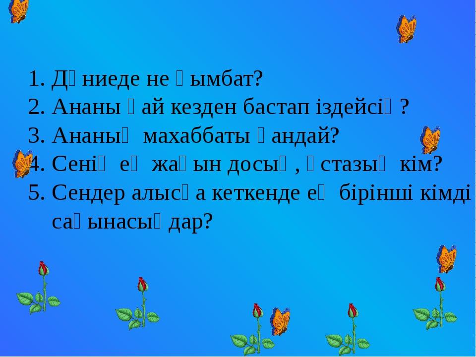 Дүниеде не қымбат? Ананы қай кезден бастап іздейсің? Ананың махаббаты қандай?...
