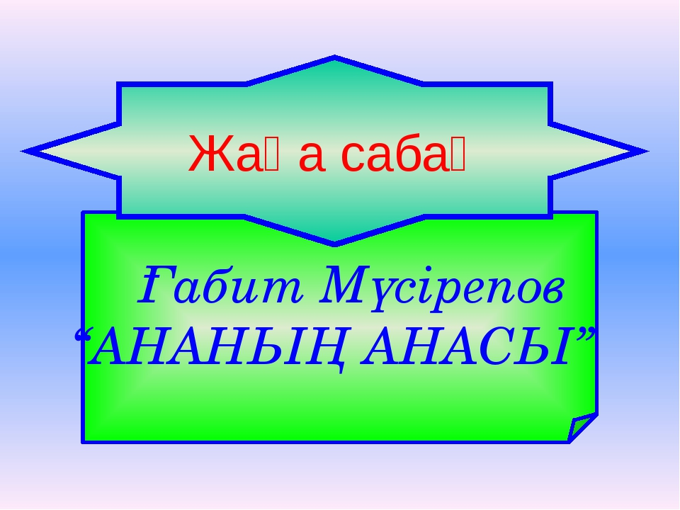 """Ғабит Мүсірепов """"АНАНЫҢ АНАСЫ"""" Жаңа сабақ"""