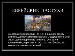 ЕВРЕЙСКИЕ ПАСТУХИ Во втором тысячелетии до н.э. в районах между Египтом, Дву