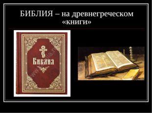 БИБЛИЯ – на древнегреческом «книги»