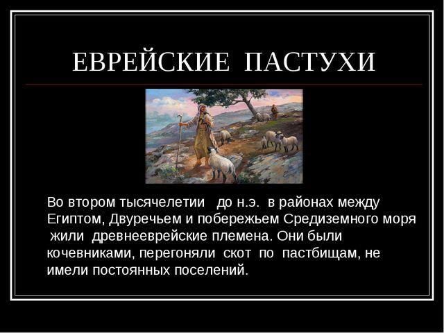 ЕВРЕЙСКИЕ ПАСТУХИ Во втором тысячелетии до н.э. в районах между Египтом, Дву...