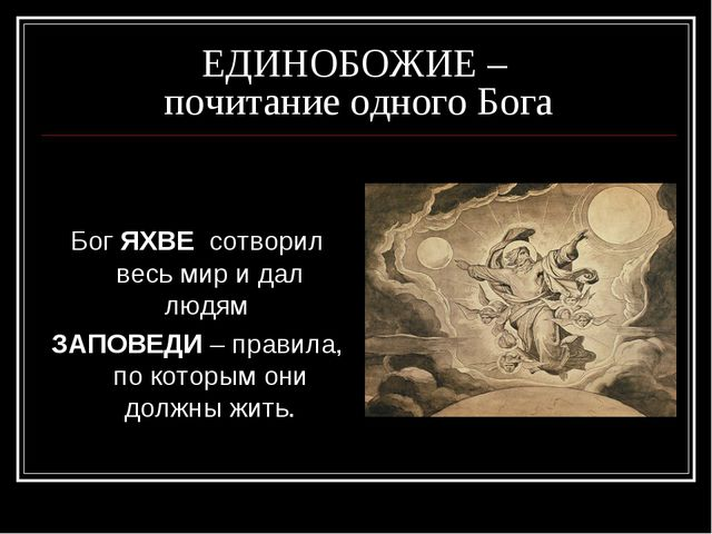 ЕДИНОБОЖИЕ – почитание одного Бога  Бог ЯХВЕ сотворил весь мир и дал людям З...