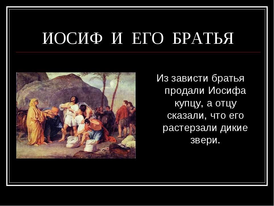 ИОСИФ И ЕГО БРАТЬЯ  Из зависти братья продали Иосифа купцу, а отцу сказали,...