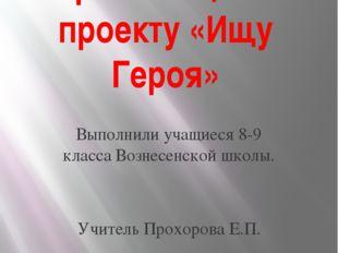 Презентация к проекту «Ищу Героя» Выполнили учащиеся 8-9 класса Вознесенской