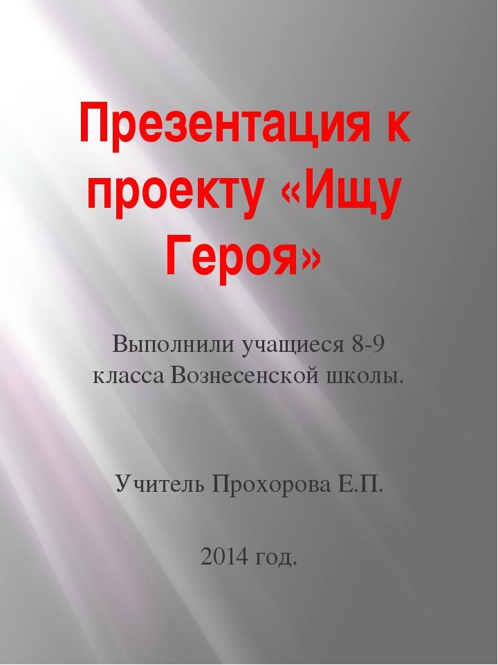 Презентация к проекту «Ищу Героя» Выполнили учащиеся 8-9 класса Вознесенской...