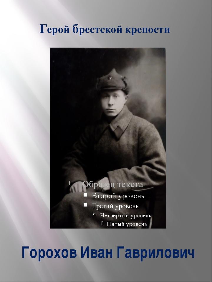 Горохов Иван Гаврилович Герой брестской крепости