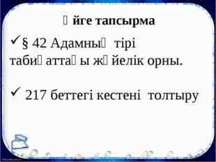 Үйге тапсырма § 42 Адамның тірі табиғаттағы жүйелік орны. 217 беттегі кестені