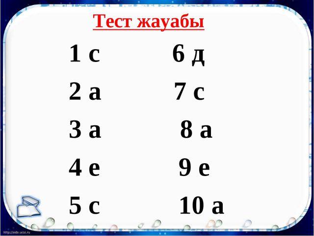 Тест жауабы 1 с 6 д 2 а 7 с 3 а 8 а 4 е 9 е 5 с 10 а