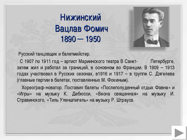 Нижинский Вацлав Фомич 1890 ─ 1950 Русский танцовщик и балетмейстер. С 1907 п...