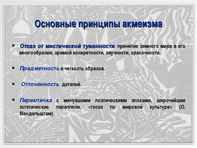 Основные принципы акмеизма Отказ от мистической туманности, принятие земного...