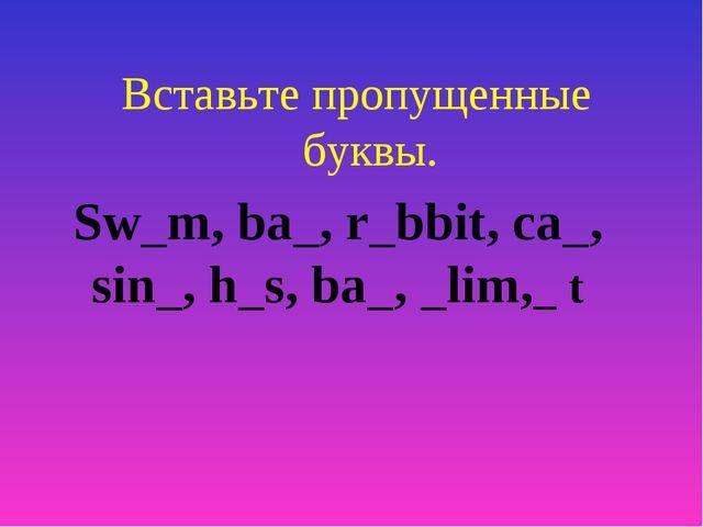 Вставьте пропущенные буквы. Sw m, ba , r bbit, ca , sin , h s, ba , lim, t