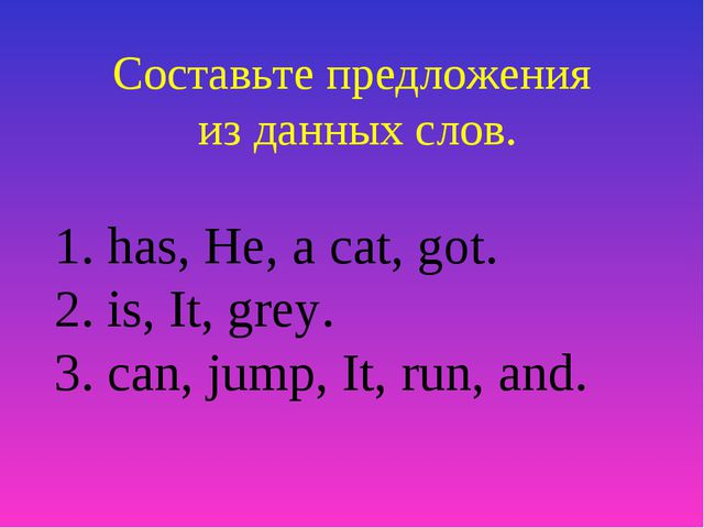 Составьте предложения из данных слов. 1. has, He, a cat, got. 2. is, It, grey...