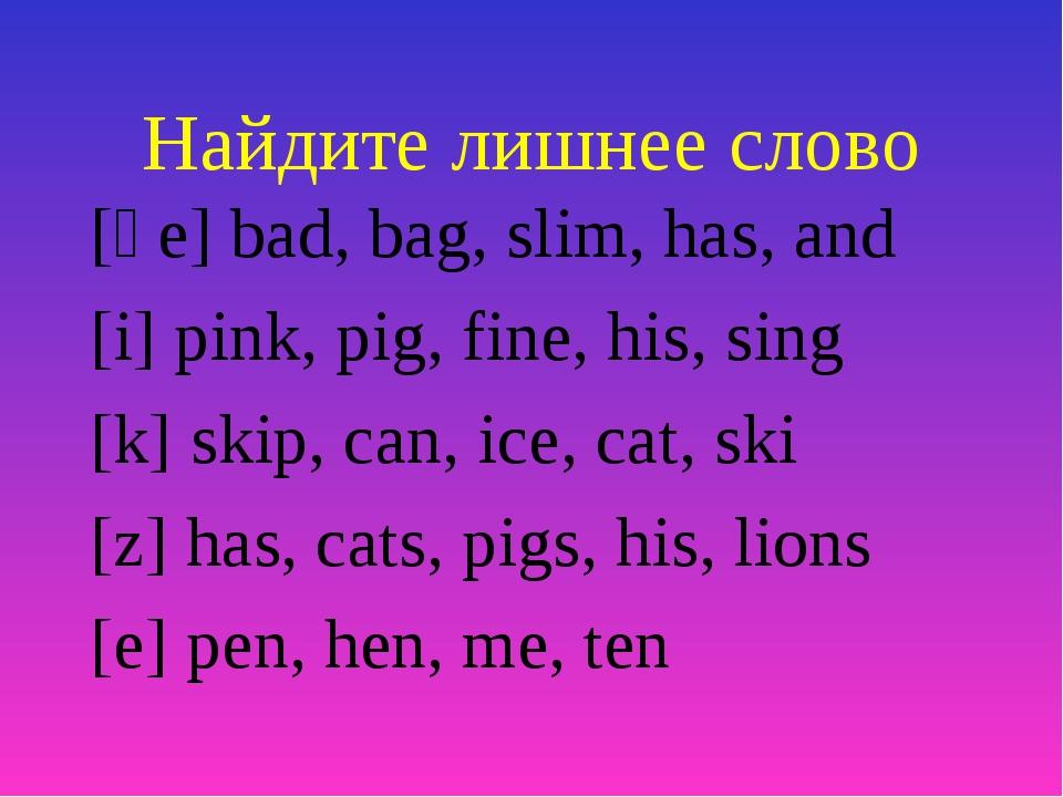Найдите лишнее слово [әе] bad, bag, slim, has, and [i] pink, pig, fine, his,...