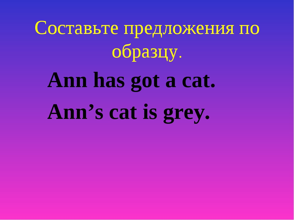 Составьте предложения по образцу. Ann has got a cat. Ann's cat is grey.