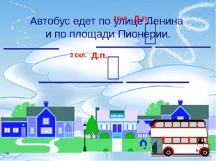Автобус едет по улице Ленина и по площади Пионерии. Д.п. Д.п. 1скл. 3 скл.