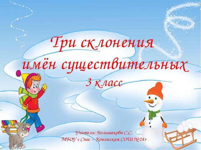 Три склонения имён существительных 3 класс Учитель: Большакова С.С. МБОУ « С...