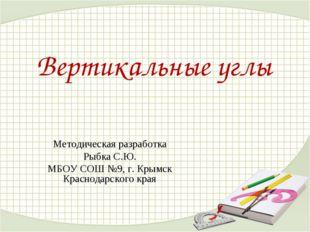 Вертикальные углы Методическая разработка Рыбка С.Ю. МБОУ СОШ №9, г. Крымск К
