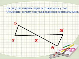 - На рисунке найдите пары вертикальных углов. - Объясните, почему эти углы яв